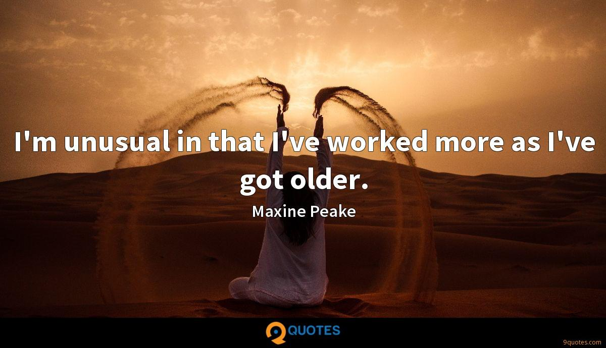 I'm unusual in that I've worked more as I've got older.