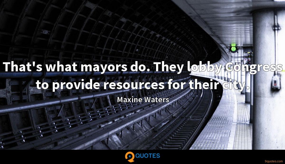 That's what mayors do. They lobby Congress to provide resources for their city.