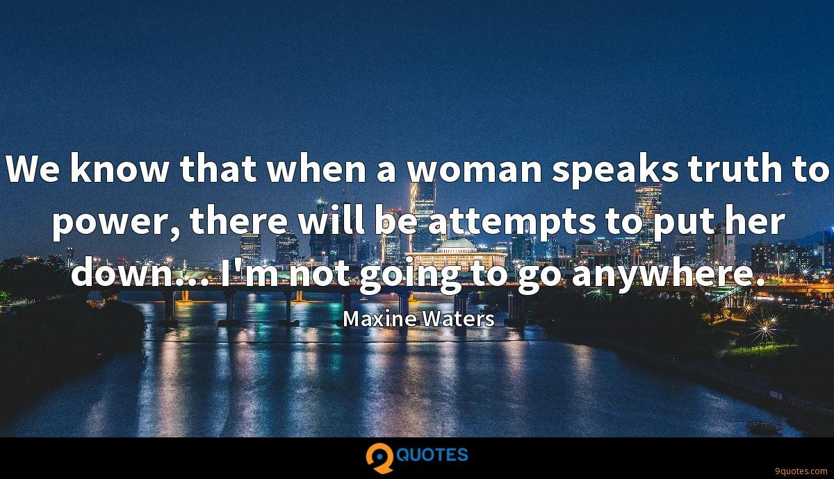 We know that when a woman speaks truth to power, there will be attempts to put her down... I'm not going to go anywhere.