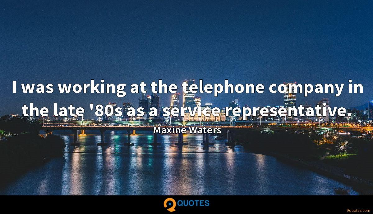 I was working at the telephone company in the late '80s as a service representative.