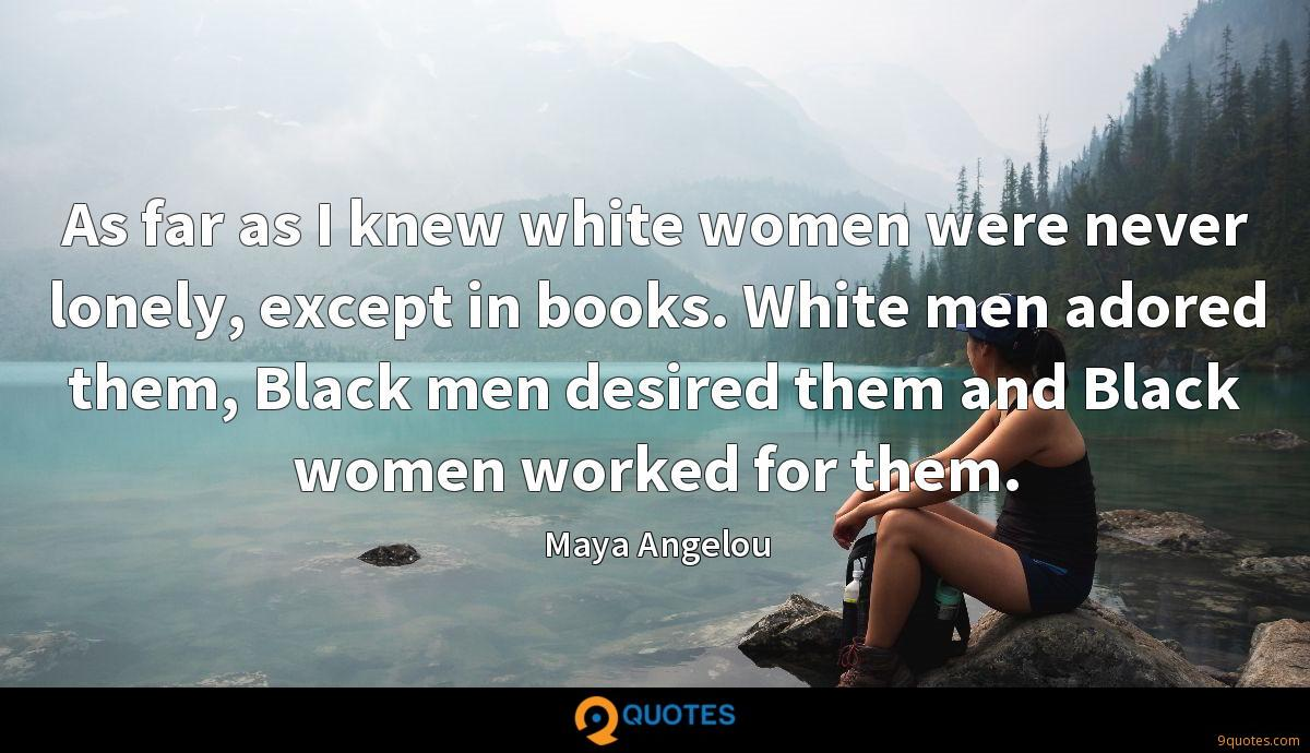 As far as I knew white women were never lonely, except in books. White men adored them, Black men desired them and Black women worked for them.