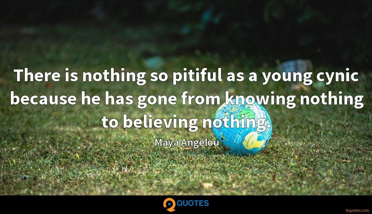 There is nothing so pitiful as a young cynic because he has gone from knowing nothing to believing nothing.
