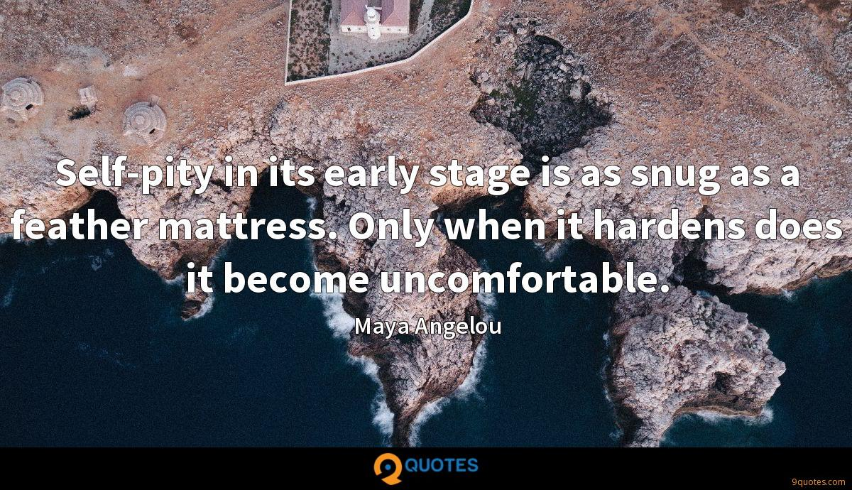 Self-pity in its early stage is as snug as a feather mattress. Only when it hardens does it become uncomfortable.
