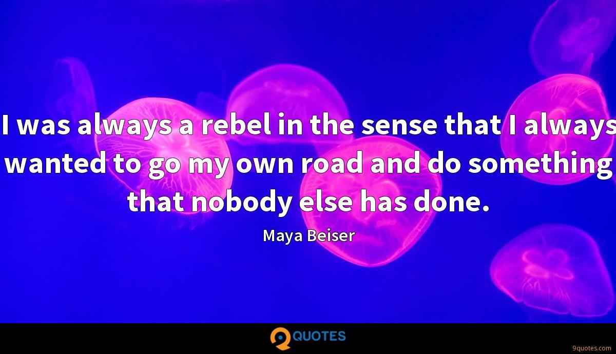 I was always a rebel in the sense that I always wanted to go my own road and do something that nobody else has done.