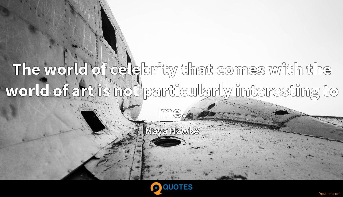 The world of celebrity that comes with the world of art is not particularly interesting to me.
