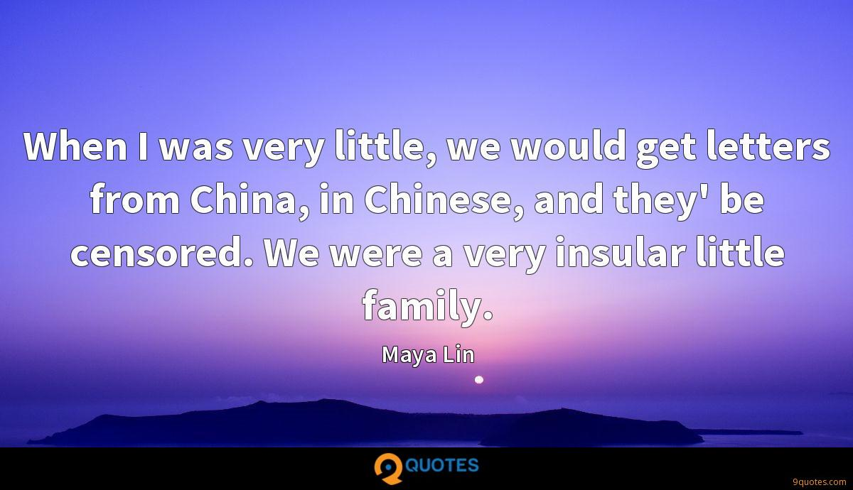 When I was very little, we would get letters from China, in Chinese, and they' be censored. We were a very insular little family.