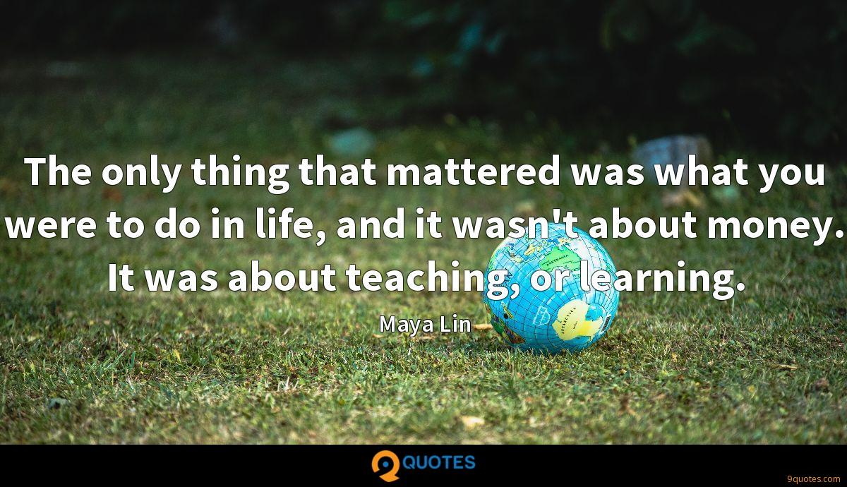 The only thing that mattered was what you were to do in life, and it wasn't about money. It was about teaching, or learning.