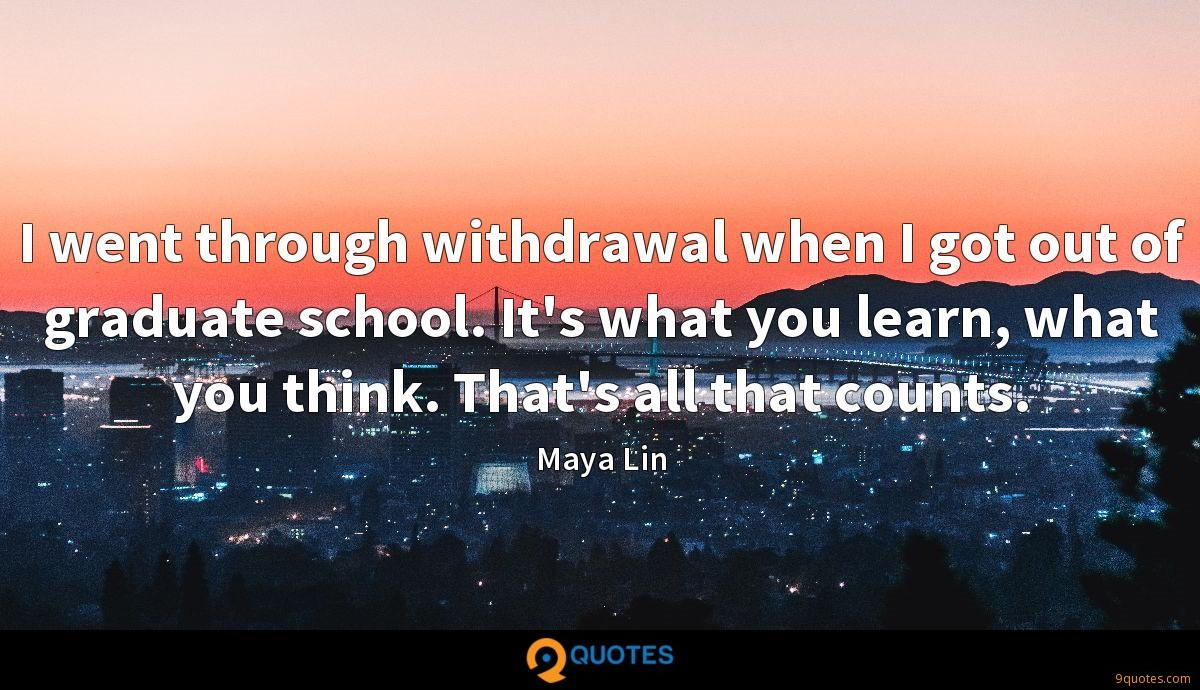 I went through withdrawal when I got out of graduate school. It's what you learn, what you think. That's all that counts.