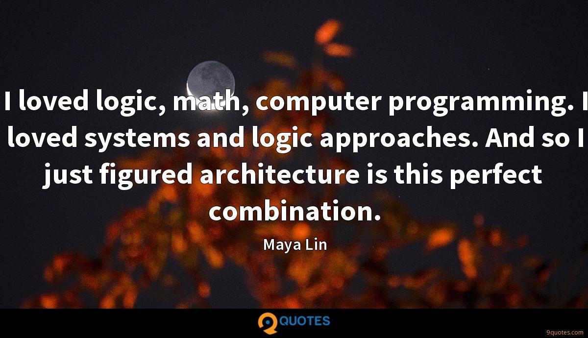 I loved logic, math, computer programming. I loved systems and logic approaches. And so I just figured architecture is this perfect combination.