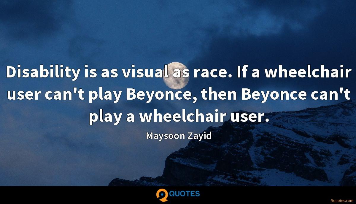 Disability is as visual as race. If a wheelchair user can't play Beyonce, then Beyonce can't play a wheelchair user.