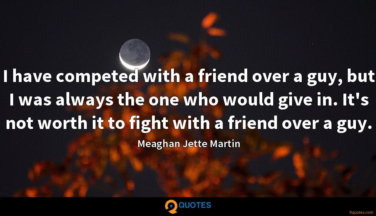 I have competed with a friend over a guy, but I was always the one who would give in. It's not worth it to fight with a friend over a guy.
