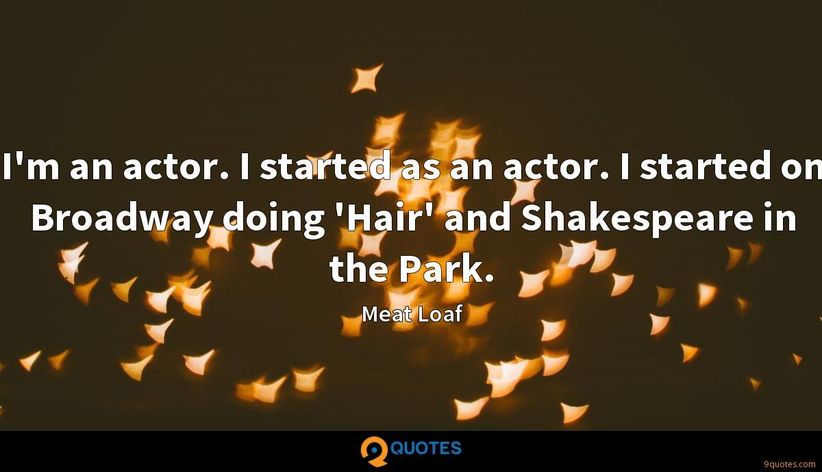 I'm an actor. I started as an actor. I started on Broadway doing 'Hair' and Shakespeare in the Park.