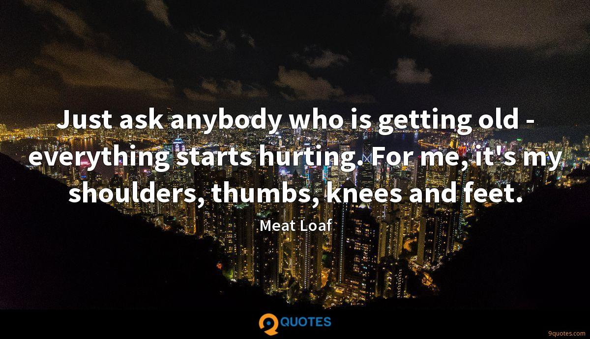 Just ask anybody who is getting old - everything starts hurting. For me, it's my shoulders, thumbs, knees and feet.