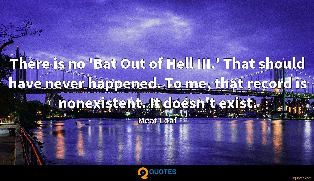 There is no 'Bat Out of Hell III.' That should have never happened. To me, that record is nonexistent. It doesn't exist.