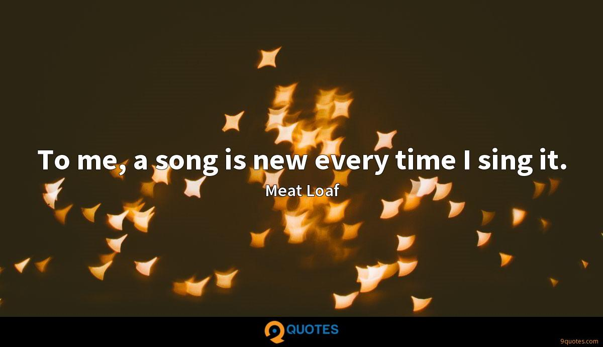 To me, a song is new every time I sing it.