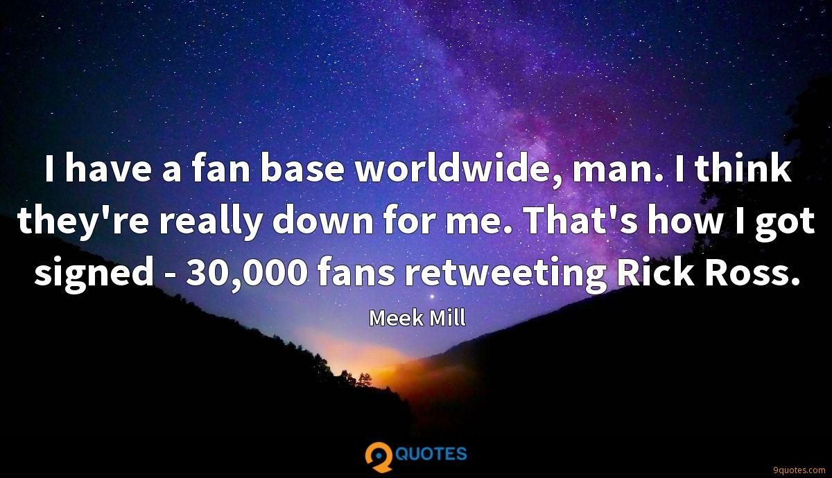 I have a fan base worldwide, man. I think they're really down for me. That's how I got signed - 30,000 fans retweeting Rick Ross.