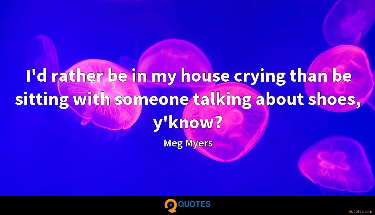 I'd rather be in my house crying than be sitting with someone talking about shoes, y'know?
