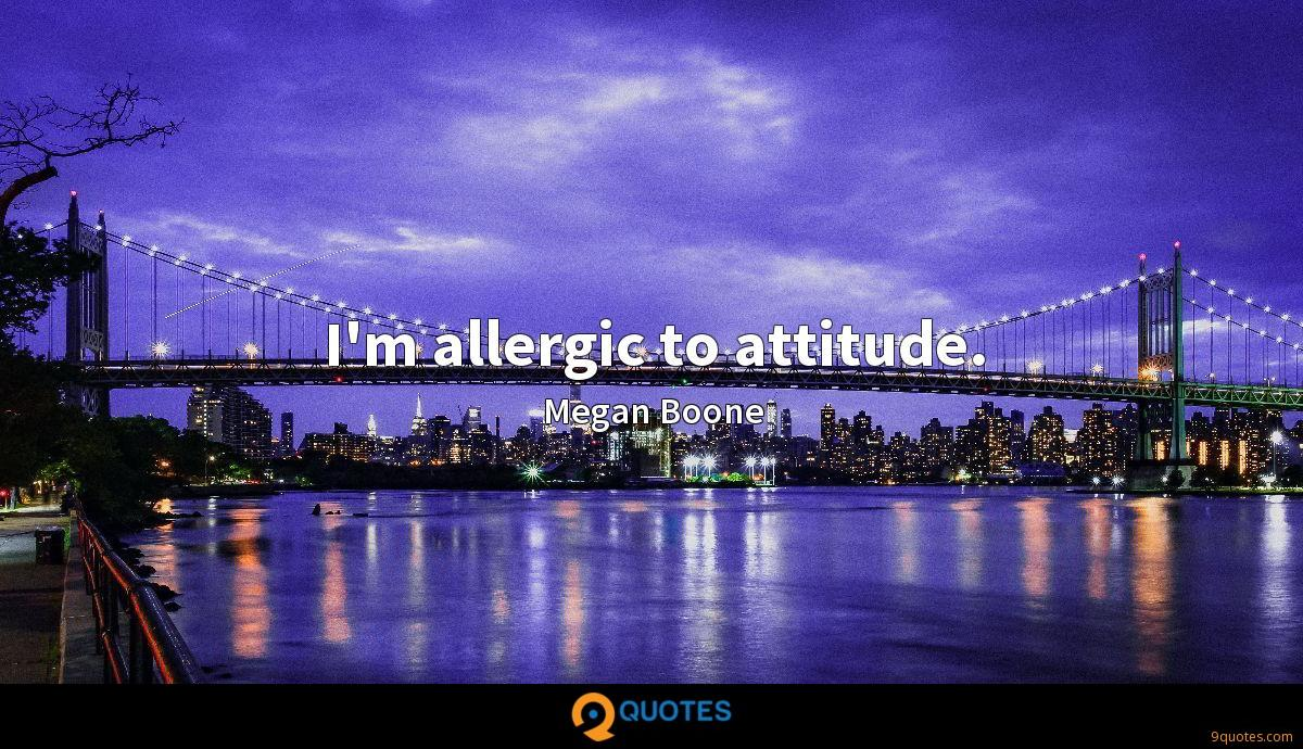 I'm allergic to attitude.