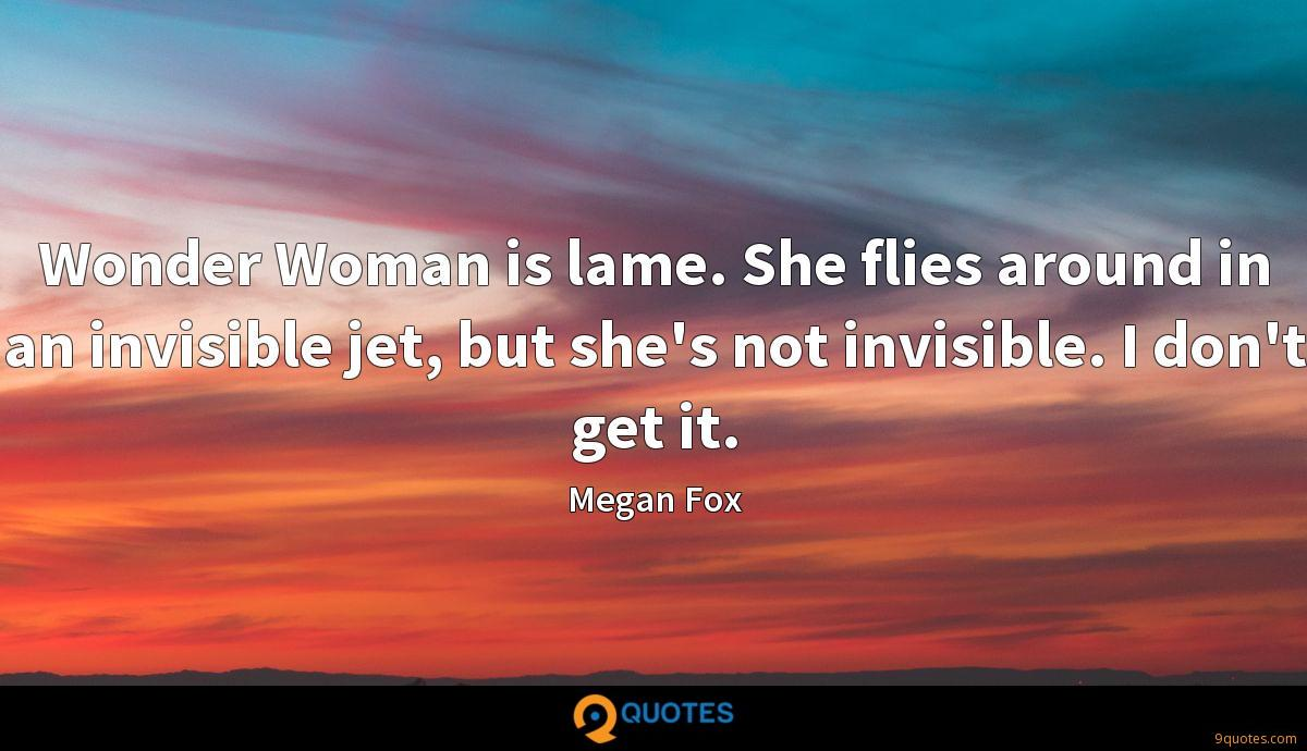Wonder Woman is lame. She flies around in an invisible jet, but she's not invisible. I don't get it.