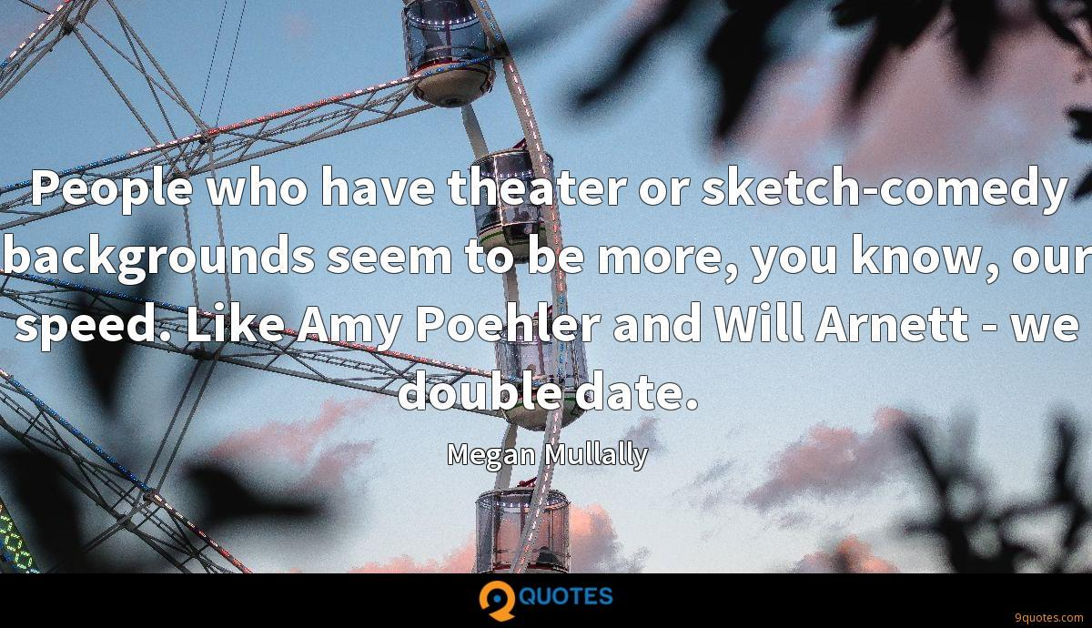 People who have theater or sketch-comedy backgrounds seem to be more, you know, our speed. Like Amy Poehler and Will Arnett - we double date.