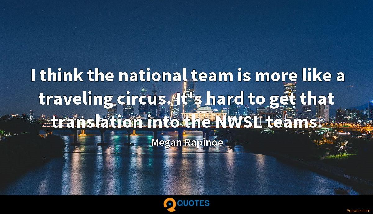 I think the national team is more like a traveling circus. It's hard to get that translation into the NWSL teams.