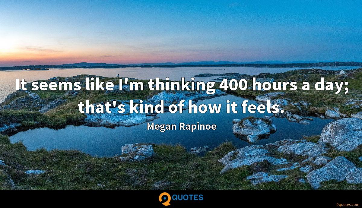 It seems like I'm thinking 400 hours a day; that's kind of how it feels.