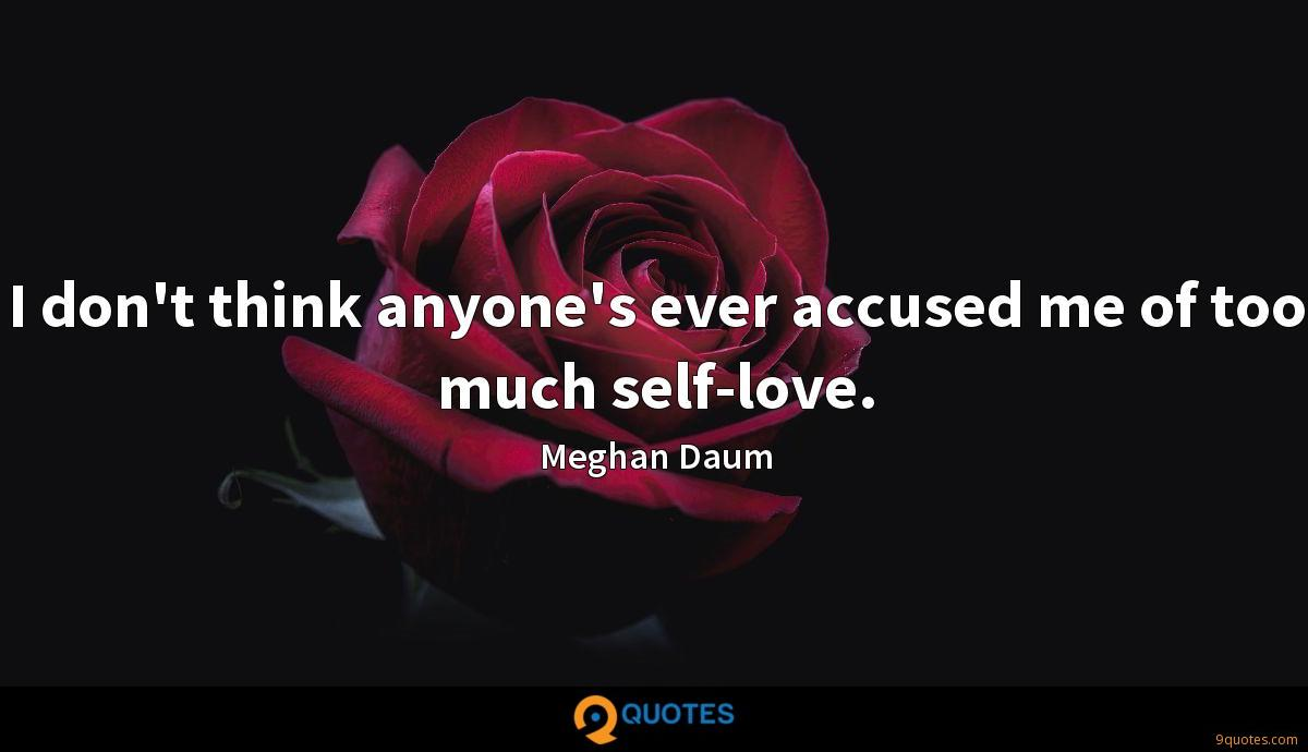 I don't think anyone's ever accused me of too much self-love.