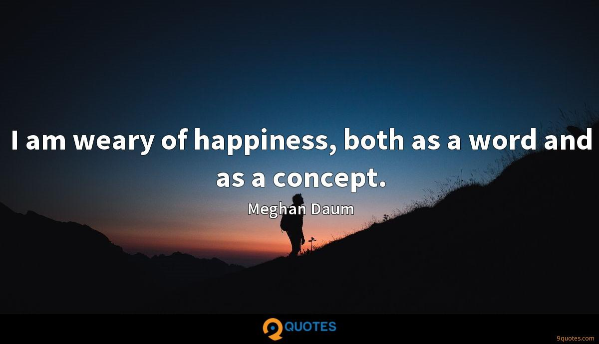 I am weary of happiness, both as a word and as a concept.