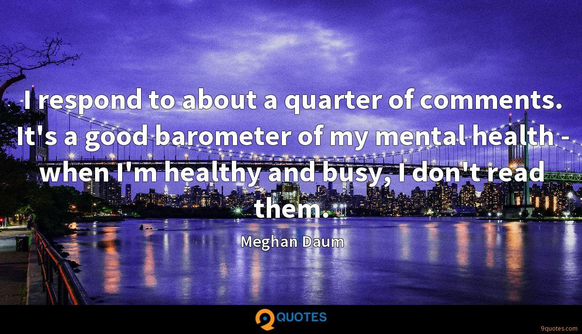 I respond to about a quarter of comments. It's a good barometer of my mental health - when I'm healthy and busy, I don't read them.