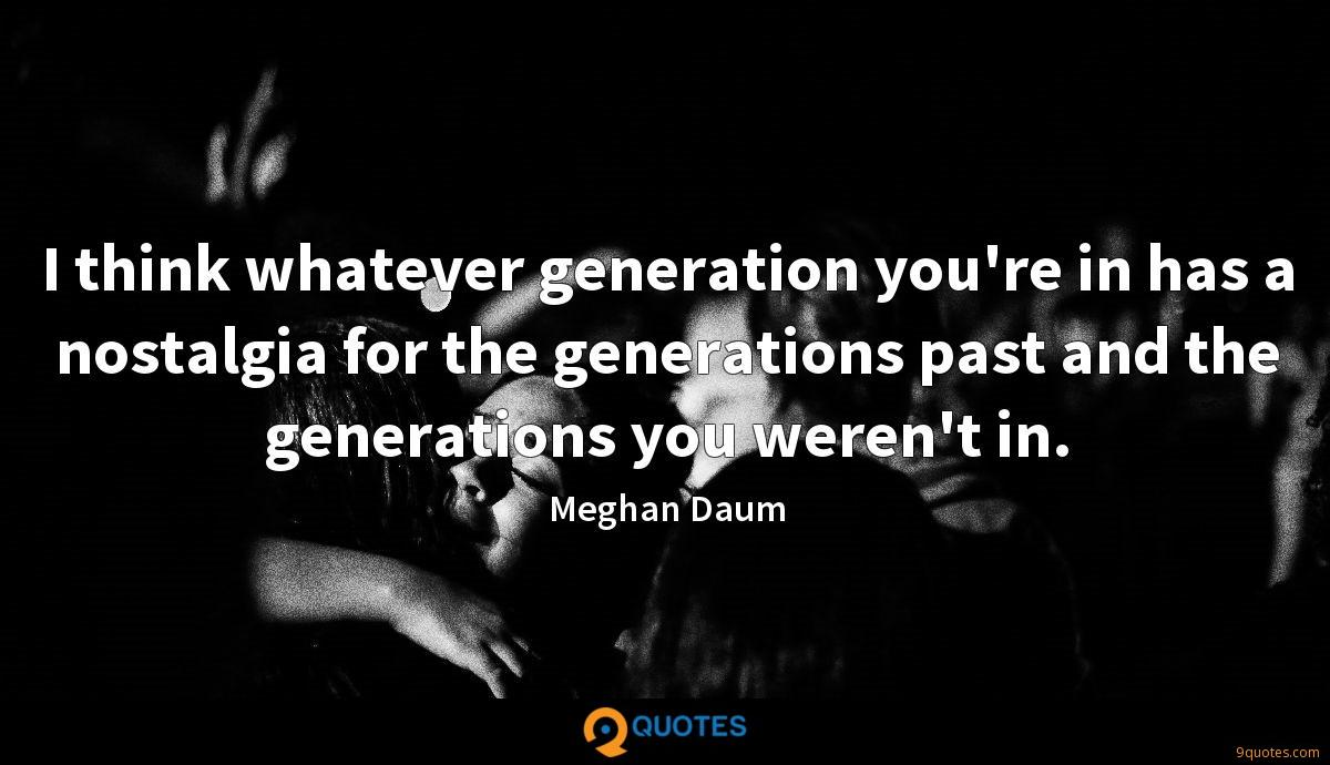 I think whatever generation you're in has a nostalgia for the generations past and the generations you weren't in.