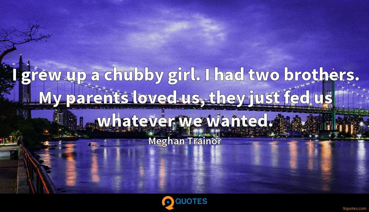 I grew up a chubby girl. I had two brothers. My parents ...