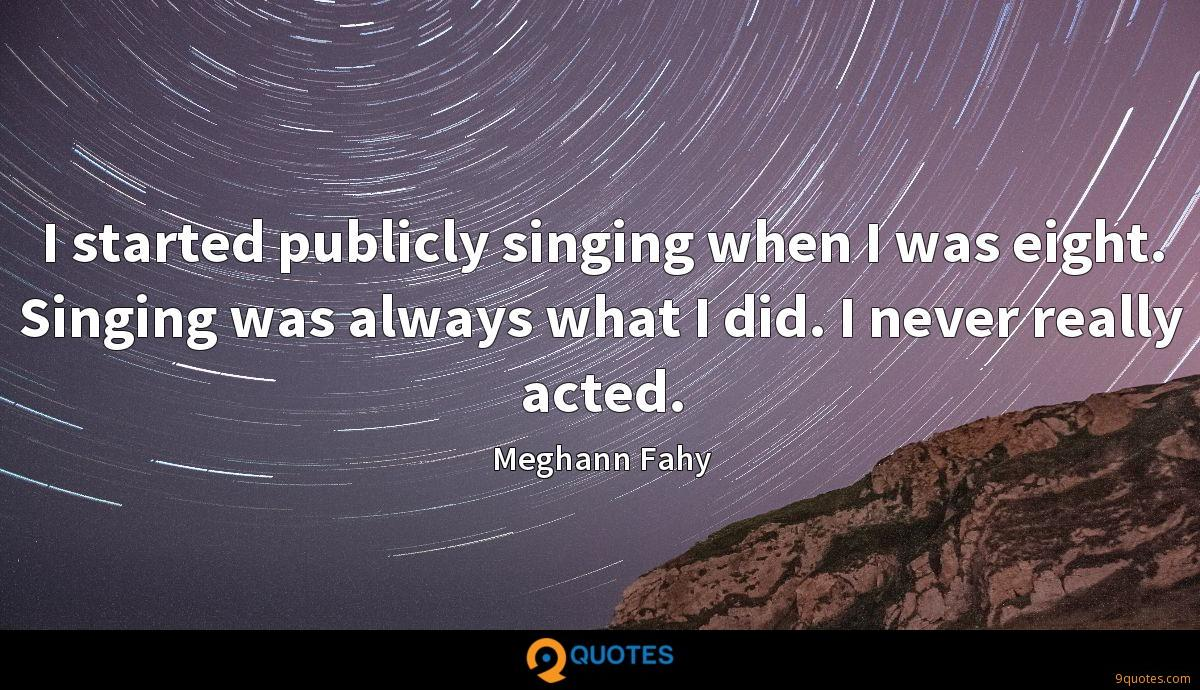 I started publicly singing when I was eight. Singing was always what I did. I never really acted.