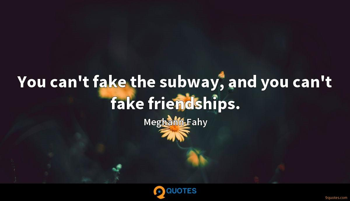 You can't fake the subway, and you can't fake friendships.
