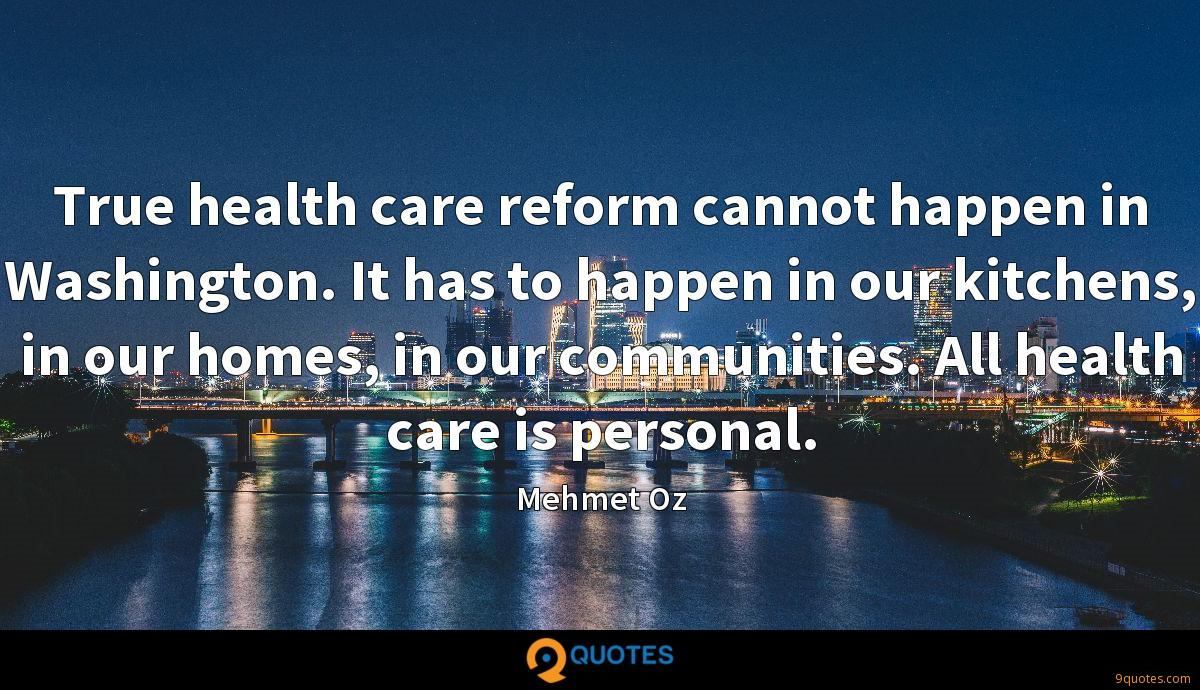 True health care reform cannot happen in Washington. It has to happen in our kitchens, in our homes, in our communities. All health care is personal.