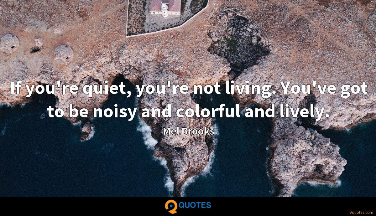 If you're quiet, you're not living. You've got to be noisy and colorful and lively.