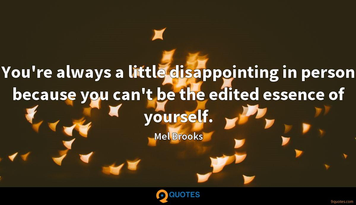 You're always a little disappointing in person because you can't be the edited essence of yourself.