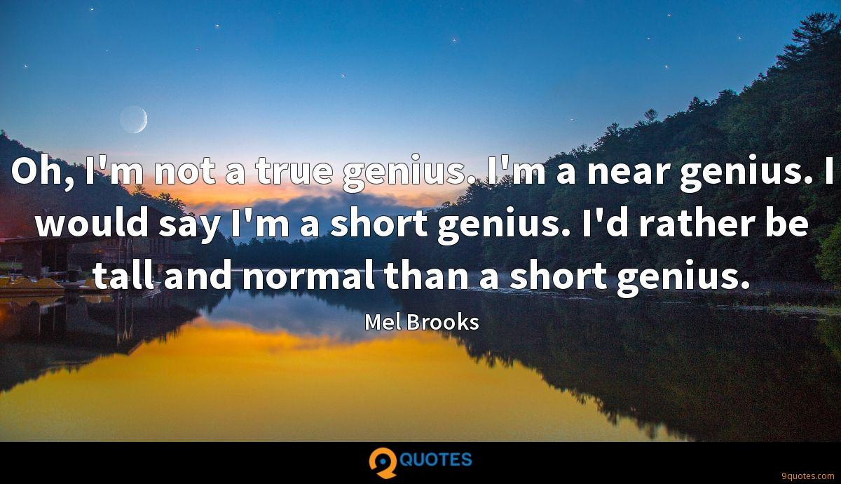 Oh, I'm not a true genius. I'm a near genius. I would say I'm a short genius. I'd rather be tall and normal than a short genius.