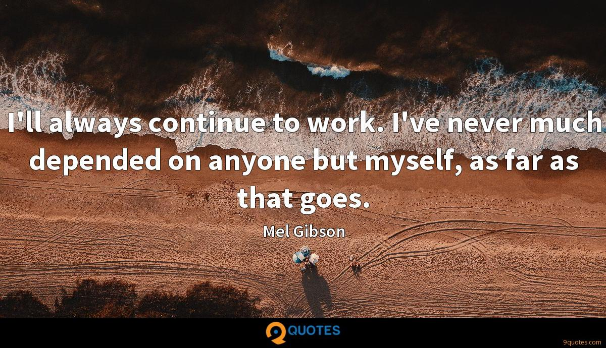 I'll always continue to work. I've never much depended on anyone but myself, as far as that goes.