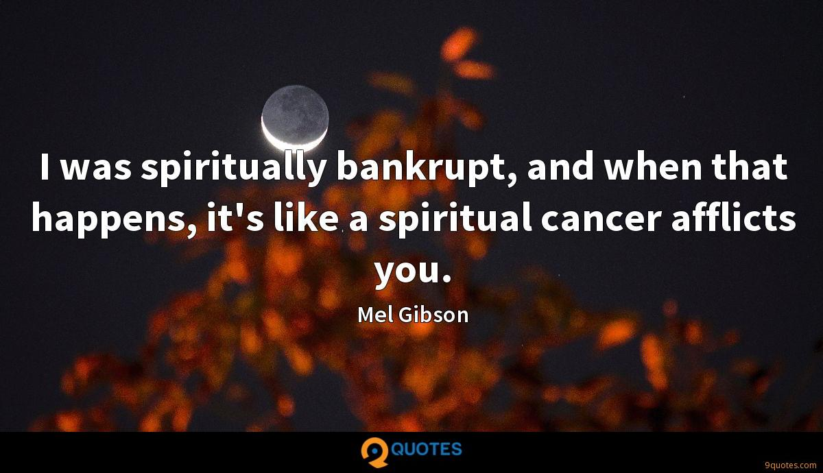 I was spiritually bankrupt, and when that happens, it's like a spiritual cancer afflicts you.