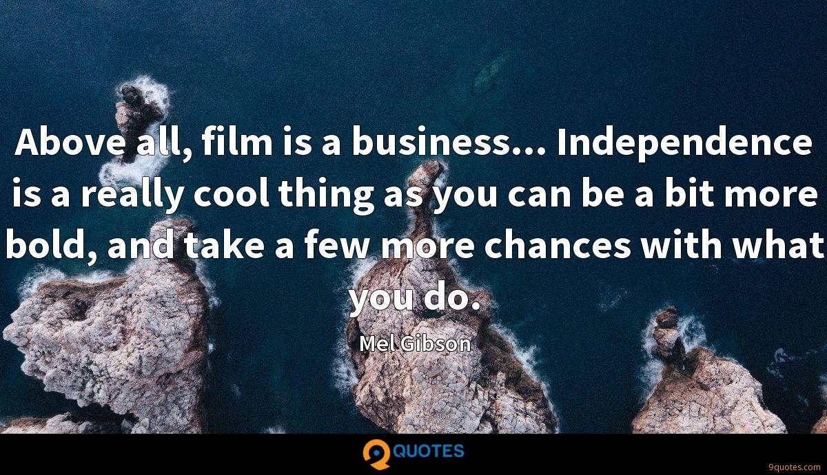 Above all, film is a business... Independence is a really cool thing as you can be a bit more bold, and take a few more chances with what you do.