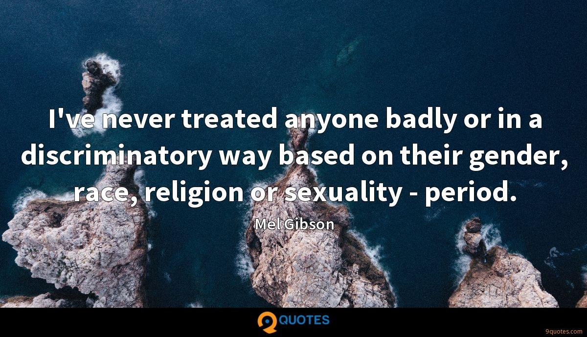 I've never treated anyone badly or in a discriminatory way based on their gender, race, religion or sexuality - period.