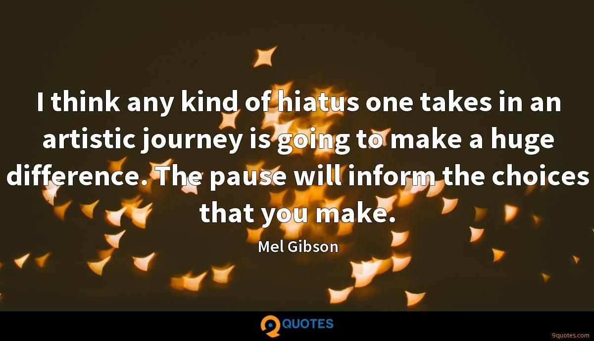 I think any kind of hiatus one takes in an artistic journey is going to make a huge difference. The pause will inform the choices that you make.
