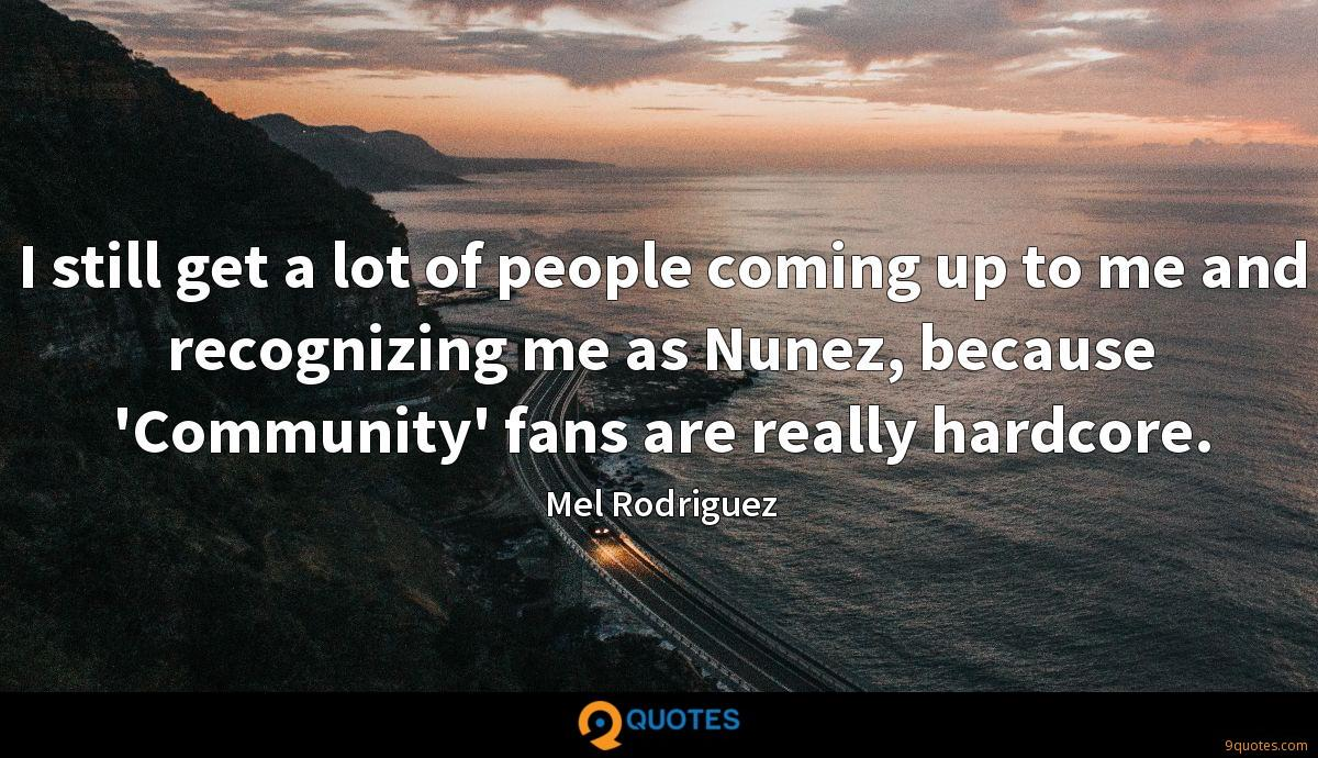 I still get a lot of people coming up to me and recognizing me as Nunez, because 'Community' fans are really hardcore.