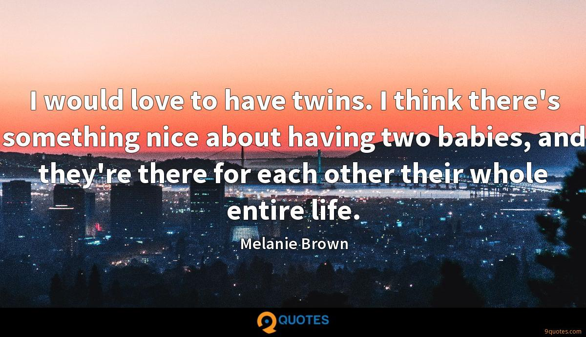 I would love to have twins. I think there's something nice about having two babies, and they're there for each other their whole entire life.