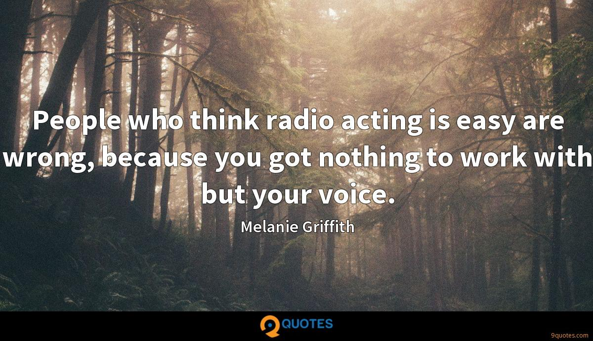People who think radio acting is easy are wrong, because you got nothing to work with but your voice.