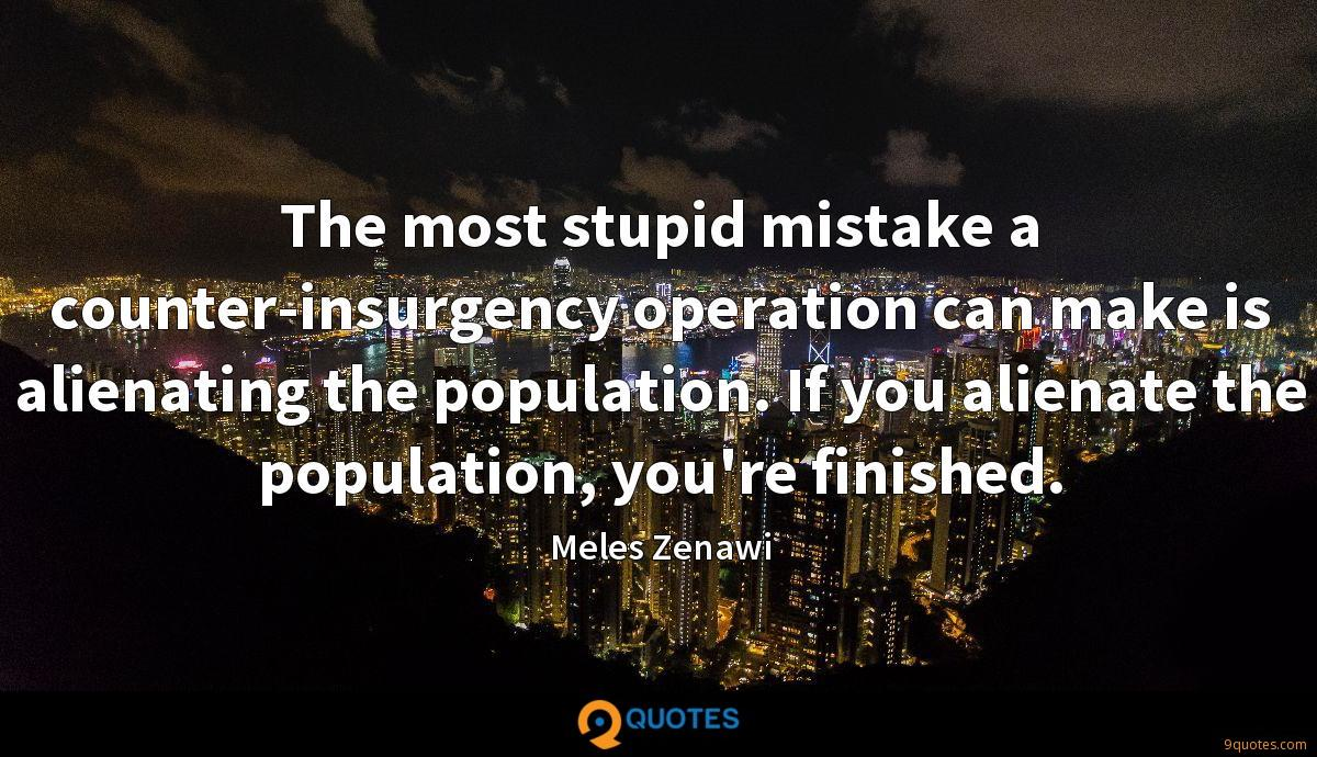 The most stupid mistake a counter-insurgency operation can make is alienating the population. If you alienate the population, you're finished.