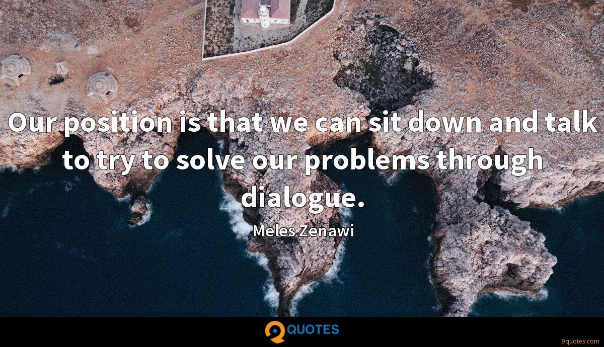 Our position is that we can sit down and talk to try to solve our problems through dialogue.