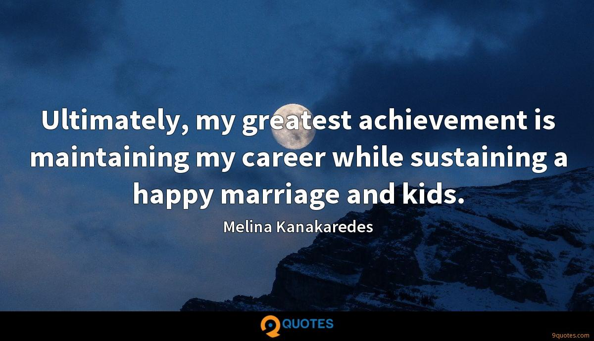 Ultimately, my greatest achievement is maintaining my career while sustaining a happy marriage and kids.