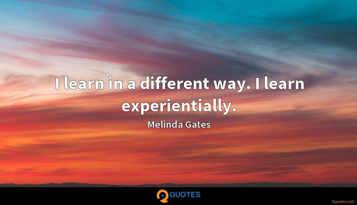 I learn in a different way. I learn experientially.