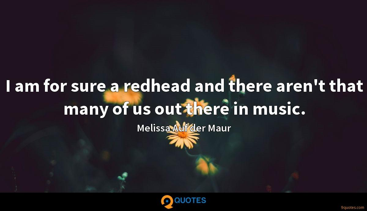 I am for sure a redhead and there aren't that many of us out there in music.